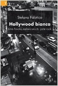 Hollywood bianca. Una favola melanconica, jazz-rock - Stefano Falotico - Bookstore
